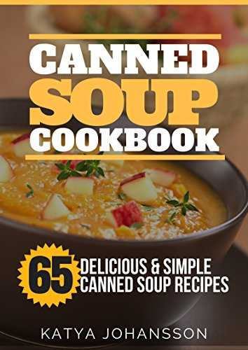 Canned Soup Cookbook: 65 Delicious & Simple Canned Soup Recipes