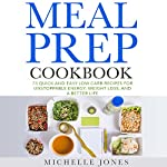 Meal Prep Cookbook: 73 Quick and Easy Low-Carb Recipes for Unstoppable Energy, Weight Loss, and a Better Life | Michelle Jones