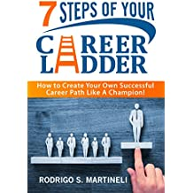 7 Steps of Your Career Ladder: How To Create Your Own Successful Career Path Like A Champion! (English Edition)
