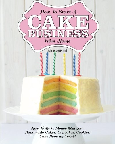 How To Start A Cake Business From Home: How To Make Money from your Handmade Cakes, Cupcakes, Cake Pops and more! (How To Make Baked)