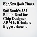 SoftBank's $32 Billion Deal for Chip Designer ARM Is Britain's Biggest since Brexit | Leslie Picker,Mark Scott,Jonathan Soble