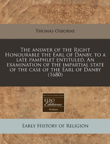 The answer of the Right Honourable the Earl of Danby, to a late pamphlet entituled, An examination of the impartial state of the case of the Earl of Danby (1680) ebook