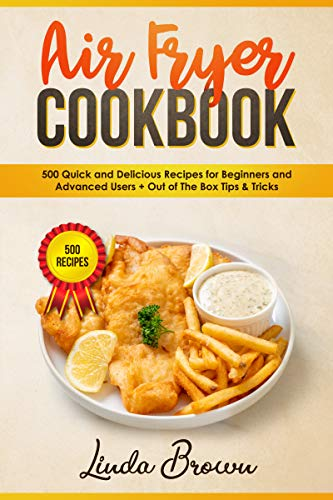 Air Fryer Cookbook: 500 Quick and Delicious Recipes for Beginners and Advanced Users + Out Of The Box Tips & Tricks by Linda Brown
