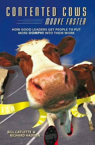 Contented Cows Moove Faster: How Good Leaders Get People to Put More Oomph! Into Their Work by Bill Catlette (2007-06-30)