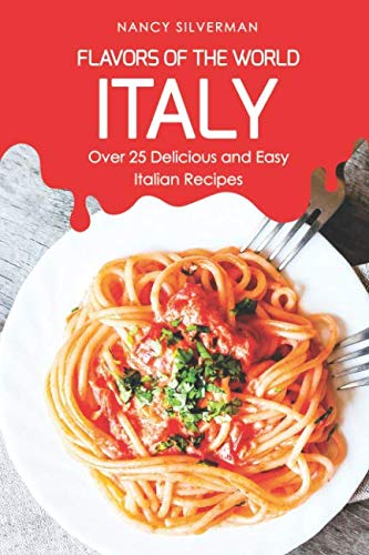 Flavors of the World - Italy: Over 25 Delicious and Easy Italian Recipes by Nancy Silverman