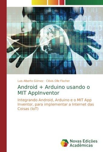 Android + Arduino usando o MIT AppInventor: Integrando Android, Arduino e o MIT App Inventor, para implementar a Internet das Coisas (IoT) (Portuguese Edition) PDF