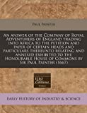 An answer of the Company of Royal Adventurers of England trading into Africa to the petition and paper of certain heads and particulars thereunto ... House of Commons by Sir Paul Painter (1667)
