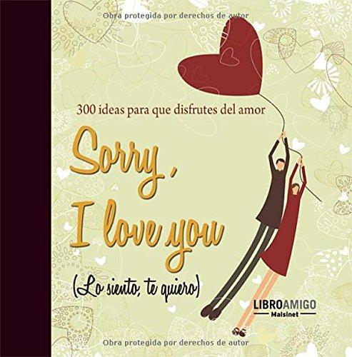 Sorry, I love you (Lo siento, te quiero): 300 ideas para que disfrutes del amor (Spanish Edition) Text fb2 book