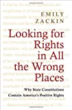 Looking for Rights in All the Wrong Places: Why State Constitutions Contain America's Positive Rights (Princeton Studies in American Politics: Historical, International, and Comparative P...), Emily Zackin, 069115578X