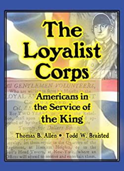 The Loyalist Corps: Americans in the Service of the King by [Allen, Thomas B., Braisted, Todd W.]