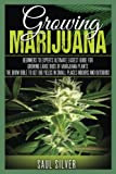 Marijuana : Growing Marijuana: Beginners To Experts Ultimate Easiest Guide For Growing Large Buds Of Marijuana Plants.The Grow Bible To Get Big Yields In Small Places Indoors And Outdoors