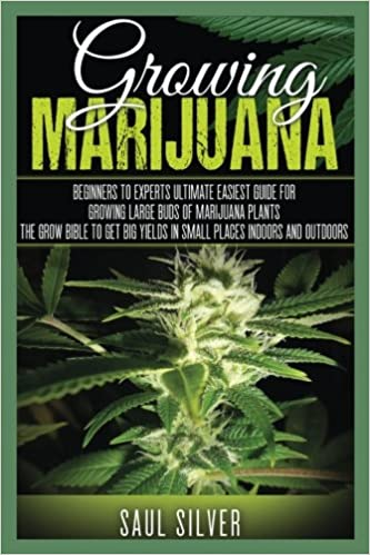Marijuana : Growing Marijuana: Beginners To Experts Ultimate Easiest Guide For Growing Large Buds Of Marijuana Plants.The Grow Bible To Get Big Yields ... Cultivation, Cannabis, House Plants)