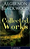 Collected Works of Algernon Blackwood (Unabridged): 10 Novels & 80+ Short Stories: The Empty House and Other Ghost Stories, John Silence Series, Jimbo. of Uncle Paul, The Wave, The Listener…