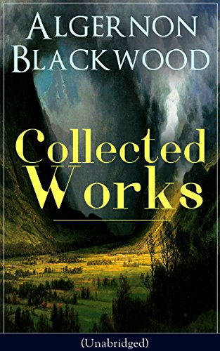 Collected Works of Algernon Blackwood (Unabridged): 10 Novels & 80+ Short Stories: The Empty House and Other Ghost Stories, John Silence Series, Jimbo, ... of Uncle Paul, The Wave, The Listener...