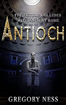 Antioch: A Dystopian Future Collides with Ancient Rome (The Sword of Agrippa Book 1) by [Ness, Gregory]