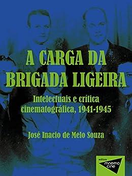 A carga da brigada ligeira: Intelectuais e crítica cinematográfica, 1941-1945 por [Melo Souza, José Inacio]
