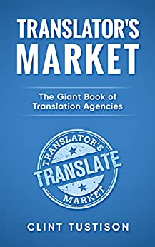 Translator's Market: The GIANT Book of Translation Agencies: Find Work and Get Paid as a Freelance Translator by [Tustison, Clint]