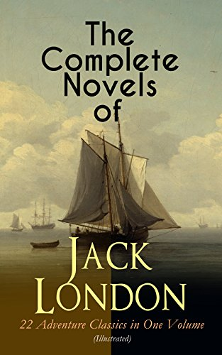 The Complete Novels of Jack London – 22 Adventure Classics in One Volume (Illustrated): The Call of the Wild, The Sea-Wolf, White Fang, The Iron Heel, ... the Moon, The Star Rover, Hearts of Three… (Sea 22 Wolf)