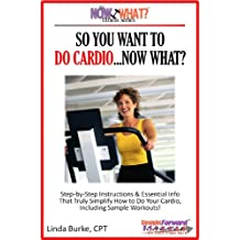 So You Want To Do Cardio...Now What? Step-by-Step Instructions & Essential Info That Truly Simplify How to Do Cardio, Including Sample Workouts! (The Now What? Fitness Series Book 2)
