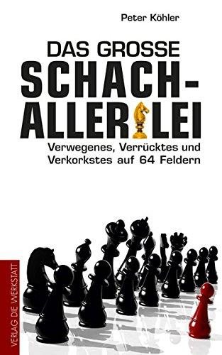 Das große Schach-Allerlei: Verwegenes, Verrücktes und Verkorkstes auf 64 Feldern