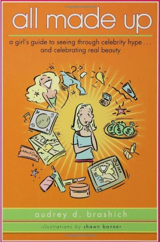 All Made Up: A Girl's Guide to Seeing Through Celebrity Hype to Celebrate Real Beauty PDF