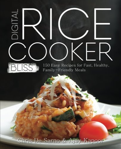 Digital Rice Cooker Bliss: 150 Easy Recipes for Fast, Healthy, Family-Friendly Meals by Chris De Sarno, Ajay Kapoor
