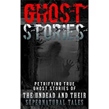 Ghost Stories: Petrifying True Ghost Stories Of The Undead And Their Supernatural Tales (True Hauntings Book 1)