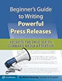 Beginner s Guide to Writing Powerful Press Releases (Secrets the Pros Use to Command Media Attention)