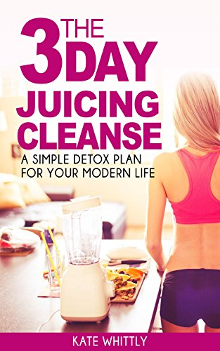 The 3 Day Juicing Cleanse: A Simple Detox Plan for Your Modern Life by Kate Whittly