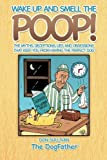 Wake Up and Smell the Poop!: The myths, deceptions, lies and obsessions that keep you from having the Perfect Dog