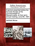 A Sermon Preached Before the Humane Society of the Commonwealth of Massachusetts, at Their Semi-Annual Meeting, June 9th 1801, Jedidiah Morse, 1275715141