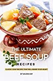 The Ultimate Beef Soup Recipes: Classic Soup Recipes That Will Warm Your Heart