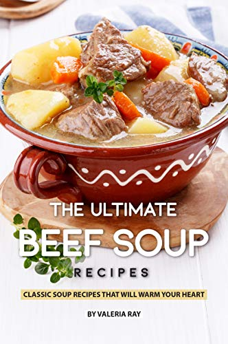 The Ultimate Beef Soup Recipes: Classic Soup Recipes That Will Warm Your Heart por Valeria Ray
