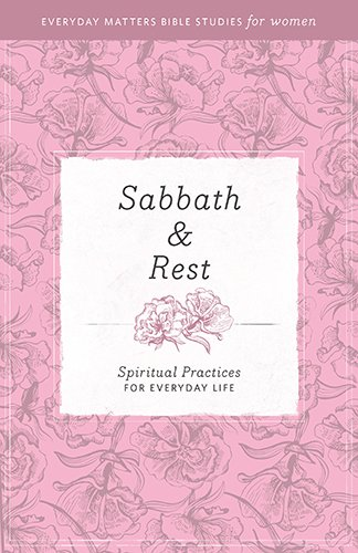 Sabbath Rest: Spiritual Practices for Everyday Life (Everyday Matters Bible Studies for Women)