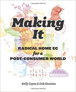Making It: Radical Home Ec for a Post-Consumer World: Kelly Coyne ...