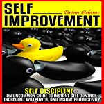 Self Improvement: Self Discipline - An Uncommon Guide to Instant Self Control, Incredible Willpower, and Insane Productivity | Brian Adams