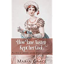 How Jane Austen Kept her Cool: An A to Z History of Georgian Ice Cream (Jane Austen Regency Life Book 3)