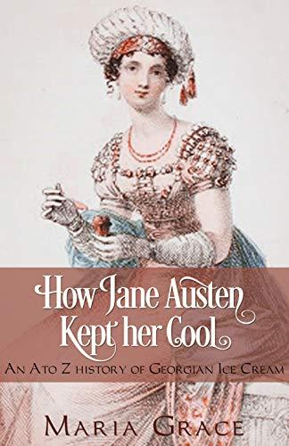How Jane Austen Kept her Cool: An A to Z History of Georgian Ice Cream (Jane Austen Regency Life Book 3) (Regency Ice Cream)