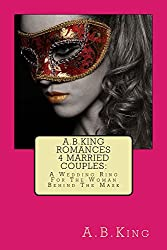 A.B.King Romances 4 Married Couples: A Wedding Ring For The Woman Behind The Mask