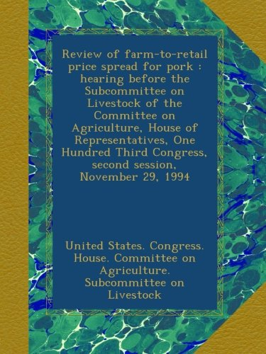 Review of farm-to-retail price spread for pork : hearing before the Subcommittee on Livestock of the Committee on Agriculture, House of ... Congress, second session, November 29, 1994 pdf