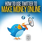 How to Use Twitter to Make Money Online (How to Make Money Online) |  Bri