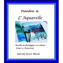 Peindre à l'Aquarelle: Révélez et développez vos talents (Exercices t. 3) (French Edition)
