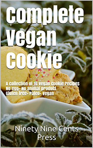 Complete Vegan Cookie: A collection of 16 vegan cookie recipes No egg+ No animal product Gluten free+ Paleo+ Vegan by Ninety Nine Cents Press
