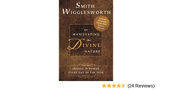 smith wigglesworth on manifesting the divine nature wigglesworth smith