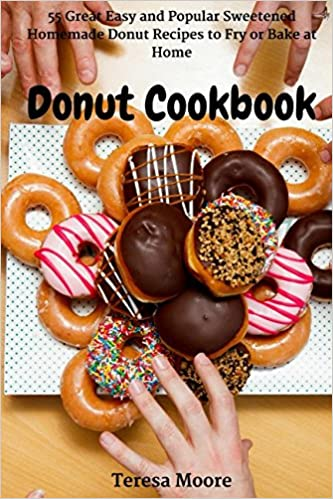 Donut Cookbook 55 Great Easy And Popular Sweetened Homemade Donut