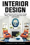 Interior Design: The Fundamental Guide To Interior Design Basics - Learn How To Make Your Home Look Gorgeus! (Interior Design, Decorating Your Home, Home Organization)