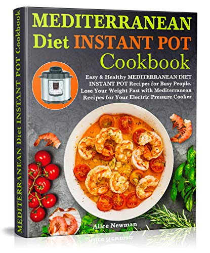Mediterranean Diet Instant Pot Cookbook: Easy, and Healthy Mediterranean Diet Instant Pot Recipes for Busy People. Lose Your Weight Fast with Mediterranean Recipes for Your Electric Pressure Cooker by Alice Newman