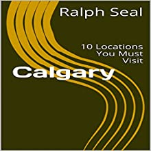 Calgary: 10 Locations You Must Visit Audiobook by Ralph Seal Narrated by Stoicescu Adrian Petru