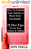How to Publish Your Article or Short Story on Kindle. 25 Hot Tips to Get You Online and Selling.