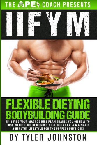 Iifym Flexible Dieting Bodybuilding Guide If It Fits Your Macros Diet Plan Trains You On How To Lose Weight Build Muscle Lose Body Fat Maintain Physique The Ape Coach Presents